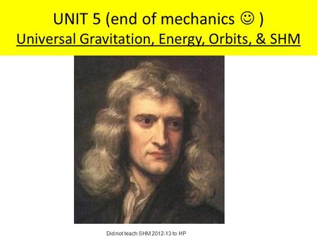 UNIT 5 (end <strong>of</strong> mechanics ) Universal Gravitation, Energy, Orbits, & SHM Did not teach SHM 2012-13 to HP.