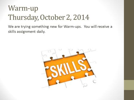 Warm-up Thursday, October 2, 2014 We are trying something new for Warm-ups. You will receive a skills assignment daily.