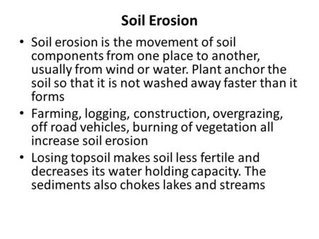Soil Erosion Soil erosion is the movement of soil components from one place to another, usually from wind or water. Plant anchor the soil so that it is.