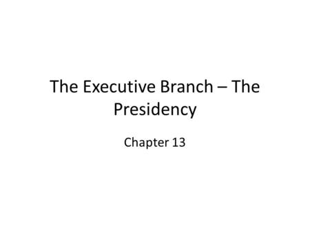 The Executive Branch – The Presidency Chapter 13.