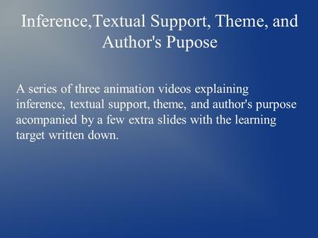 Inference,Textual Support, Theme, and Author's Pupose A series of three animation videos explaining inference, textual support, theme, and author's purpose.