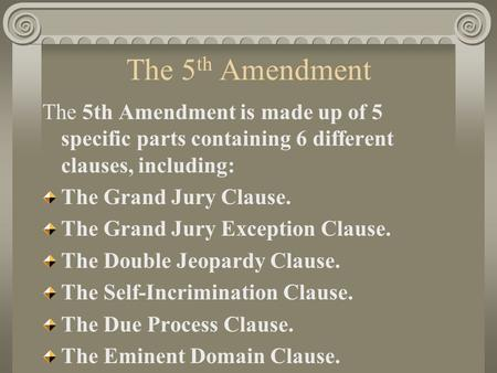 The 5th Amendment The 5th Amendment is made up of 5 specific parts containing 6 different clauses, including: The Grand Jury Clause. The Grand Jury Exception.