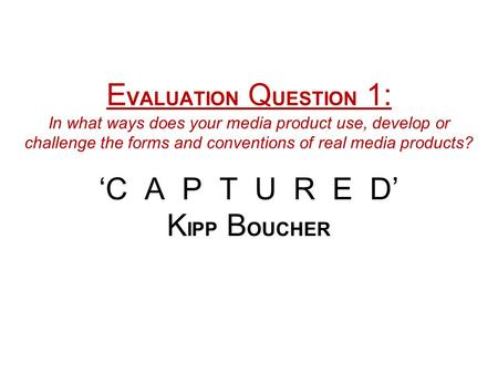 E VALUATION Q UESTION 1: In what ways does your media product use, develop or challenge the forms and conventions of real media products? 'C A P T U R.