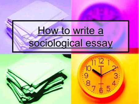 How to write a sociological essay. Objectives To identify what the examiner is looking for in Sociology exams To identify what the examiner is looking.