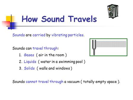 How Sound Travels Sounds are carried by vibrating particles. Sounds can travel through: 1.Gases ( air in the room ) 2.Liquids ( water in a swimming pool.