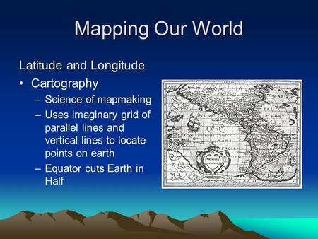 Mapping Our World Latitude and Longitude Cartography –Science of mapmaking –Uses imaginary grid of parallel lines and vertical lines to locate points on.