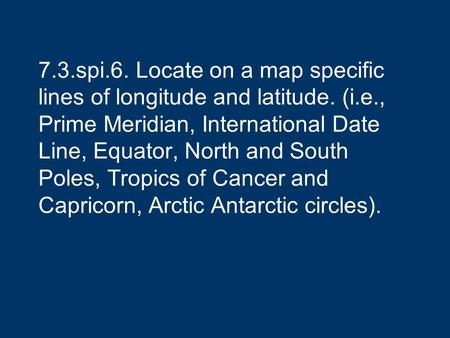 7. 3. spi. 6. Locate on a map specific lines of longitude and latitude