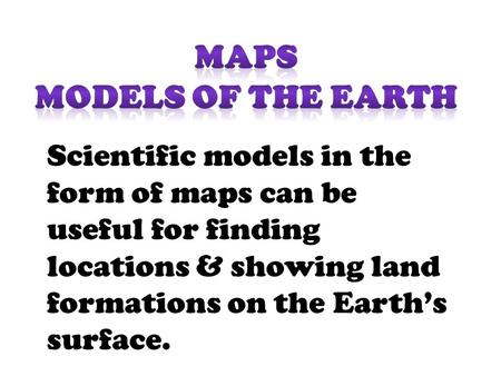 Scientific models in the form of maps can be useful for finding locations & showing land formations on the Earth's surface.
