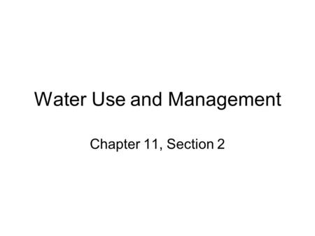 Water Use and Management Chapter 11, Section 2. Global Water Use Three types of major uses of water –1. Residential use –2. Industrial use –3. Agricultural.