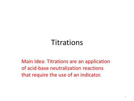 Titrations Main Idea: Titrations are an application of <strong>acid</strong>-<strong>base</strong> neutralization reactions that require the use of an <strong>indicator</strong>. 1.