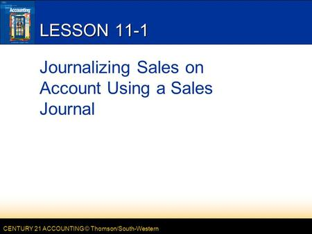 CENTURY 21 ACCOUNTING © Thomson/South-Western LESSON 11-1 Journalizing Sales on Account Using a Sales Journal.