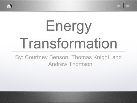 Energy Transformation By: Courtney Benson, Thomas Knight, and Andrew Thomson.
