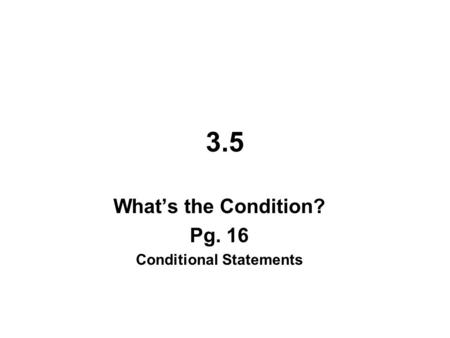 3.5 What's the Condition? Pg. 16 Conditional Statements.