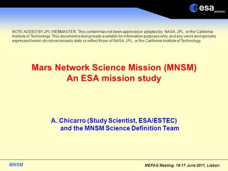 MNSM MEPAG Meeting, 16-17 June 2011, Lisbon <strong>Mars</strong> Network Science <strong>Mission</strong> (MNSM) An ESA <strong>mission</strong> study A. Chicarro (Study Scientist, ESA/ESTEC) and the MNSM.