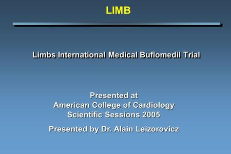 Limbs International Medical Buflomedil Trial Presented at American College of Cardiology Scientific Sessions 2005 Presented by Dr. Alain Leizorovicz LIMB.