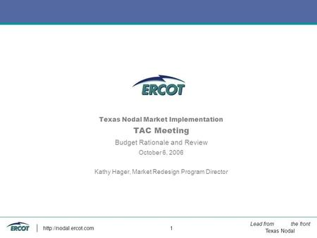 Lead from the front Texas Nodal 1 Texas Nodal <strong>Market</strong> Implementation TAC Meeting Budget Rationale and Review October 6, 2006 Kathy.