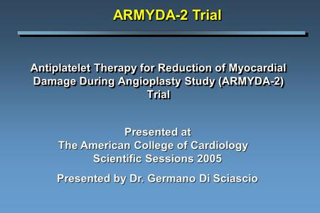 Antiplatelet Therapy for Reduction of Myocardial Damage During Angioplasty Study (ARMYDA-2) Trial ARMYDA-2 Trial Presented at The American College of Cardiology.