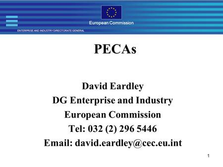 ENTERPRISE AND INDUSTRY DIRECTORATE GENERAL European Commission 1 PECAs David Eardley DG Enterprise and Industry European Commission Tel: 032 (2) 296 5446.