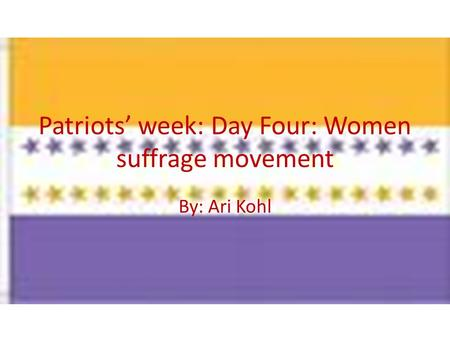 Patriots' week: Day Four: Women suffrage movement By: Ari Kohl.