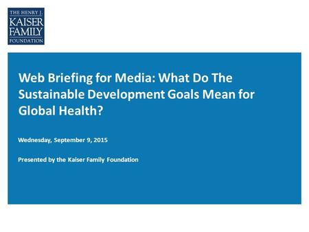 Web Briefing for Media: What Do The Sustainable Development Goals Mean for Global Health? Wednesday, September 9, 2015 Presented by the Kaiser Family Foundation.