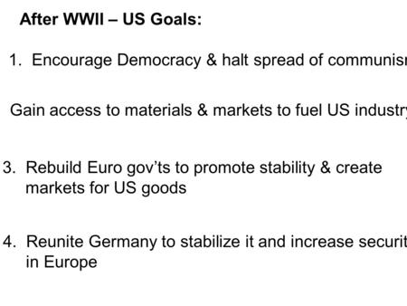 After WWII – US Goals: 1. Encourage Democracy & halt spread of communism 2. Gain access to materials & markets to fuel US industry 3.Rebuild Euro gov'ts.