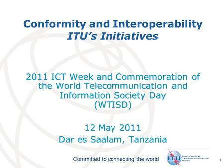 International Telecommunication Union Committed to connecting the world 1 Conformity and Interoperability ITU's Initiatives 2011 ICT Week and Commemoration.