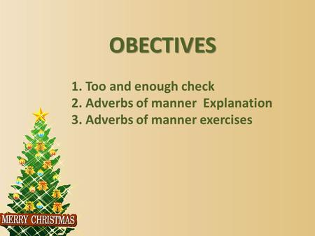 OBECTIVES 1. Too and enough check 2. Adverbs of manner Explanation