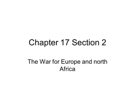 Chapter 17 Section 2 The War for Europe and north Africa.