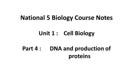 National 5 Biology Course Notes Part 4 : DNA and production of