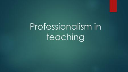 Professionalism in teaching. What will this presentation cover  The different identity in you as a student and you as a professional teacher – developing.