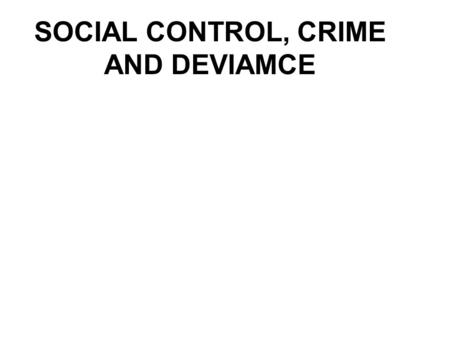 SOCIAL CONTROL, CRIME AND DEVIAMCE. Chapter outline Definition, types and essentials of social control Definition, types and essentials of deviance Definition,