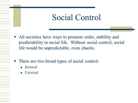 Social Control  All societies have ways to promote order, stability and predictability in social life. Without social control, social life would be unpredictable,