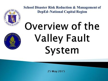 School Disaster Risk Reduction & <strong>Management</strong> of DepEd–National Capital Region Overview of the Valley Fault System 25 May 2015.