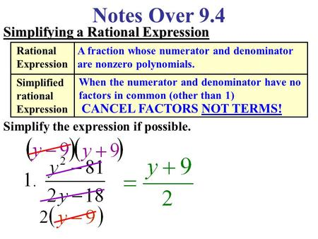 Notes Over 9.4 Simplifying a Rational Expression Simplify the expression if possible. Rational Expression A fraction whose numerator and denominator are.