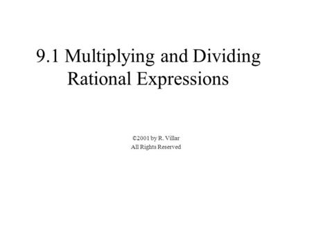 9.1 Multiplying and Dividing Rational Expressions ©2001 by R. Villar All Rights Reserved.
