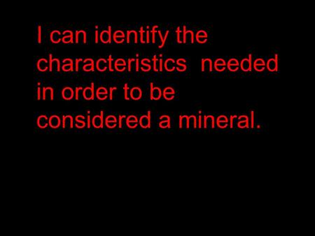 I can identify the characteristics needed in order to be considered a mineral.