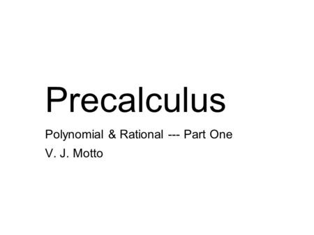 Precalculus <strong>Polynomial</strong> & Rational --- Part One V. J. Motto.
