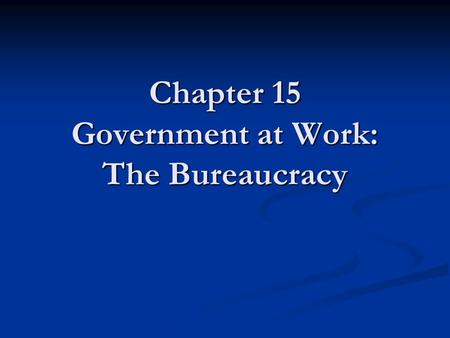 Chapter 15 Government at Work: The Bureaucracy. Bureaucracy Bureaucracy - a large, complex administrative structure that handles the everyday business.