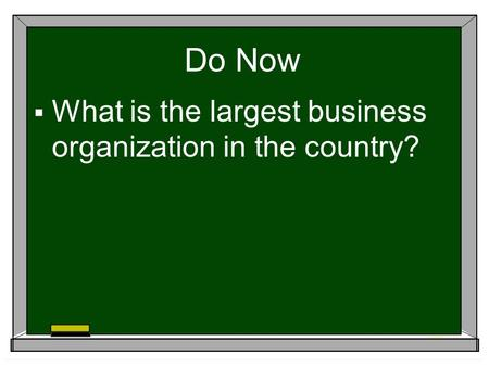 Do Now  What is the largest business organization in the country?