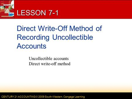 CENTURY 21 ACCOUNTING © 2009 South-Western, Cengage Learning LESSON 7-1 Direct Write-Off Method of Recording Uncollectible Accounts Uncollectible accounts.
