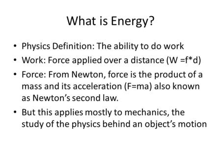 What is Energy? Physics Definition: The ability to do work Work: Force applied over a distance (W =f*d) Force: From Newton, force is the product of a mass.