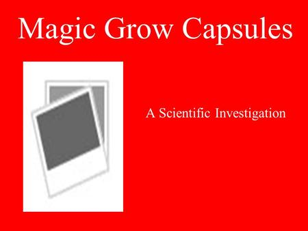 Magic Grow Capsules A Scientific Investigation. Ask a Question Does the temperature of water affect how long it takes a Magic Grow® capsule and the toy.