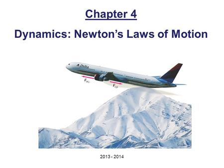 Chapter 4 Dynamics: Newton's Laws of Motion 2013 - 2014.