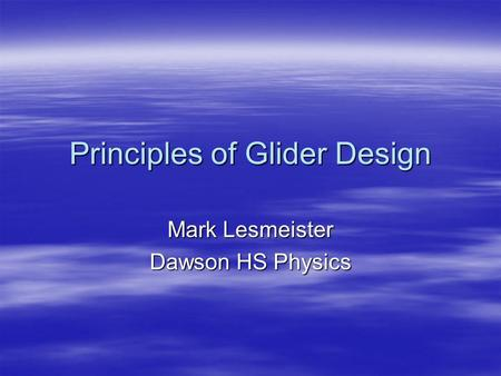 Principles of Glider Design Mark Lesmeister Dawson HS Physics.