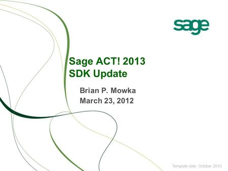 Sage ACT! 2013 SDK Update Brian P. Mowka March 23, 2012 Template date: October 2010.