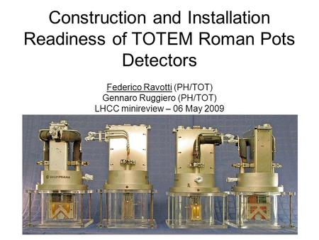 Construction and Installation Readiness of TOTEM Roman Pots Detectors Federico Ravotti (PH/TOT) Gennaro Ruggiero (PH/TOT) LHCC minireview – 06 May 2009.