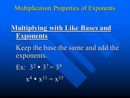 Multiplication Properties of Exponents Multiplying with Like Bases and Exponents Keep the base the same and add the exponents. Ex: 3 2  3 7 = 3 9 x 4.