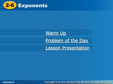 2-6 Exponents Course 3 Warm Up Warm Up Problem of the Day Problem of the Day Lesson Presentation Lesson Presentation.