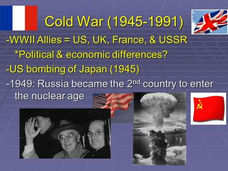 Cold War (1945-1991) -WWII Allies = US, UK, France, & USSR *Political & economic differences? -US bombing of Japan (1945) -1949: Russia became the 2 nd.