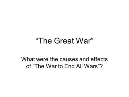 """The Great War"" What were the causes and effects of ""The War to End All Wars""?"